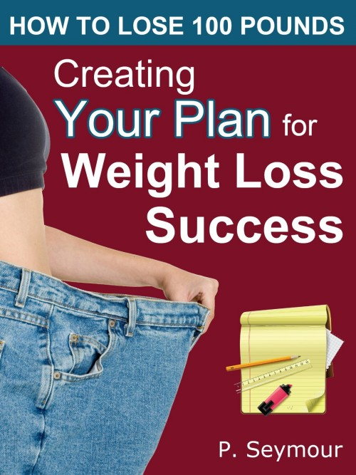 How To Lose 100 Pounds - Creating Your Plan for Weight Loss Success